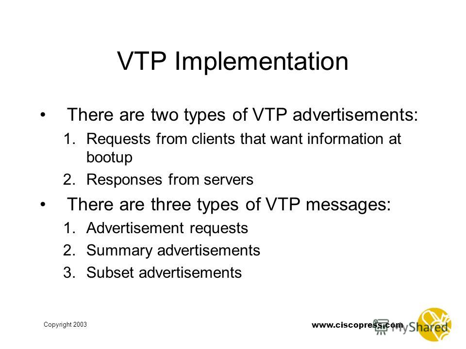 www.ciscopress.com Copyright 2003 VTP Implementation There are two types of VTP advertisements: 1. Requests from clients that want information at bootup 2. Responses from servers There are three types of VTP messages: 1. Advertisement requests 2. Sum