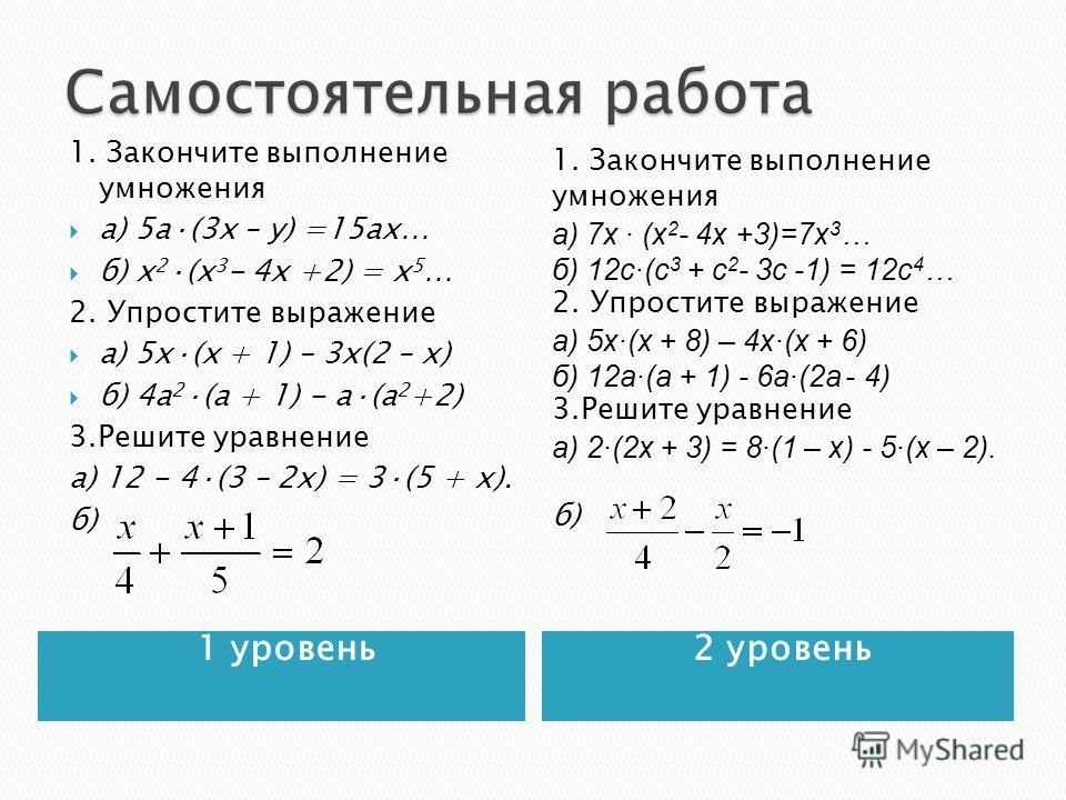 1 уровень 2 уровень 1. Закончите выполнение умножения а) 5 а·(3 х – у) =15 ах… б) х 2 ·(х 3 - 4 х +2) = х 5 … 2. Упростите выражение а) 5 х·(х + 1) – 3 х(2 – х) б) 4 а 2 ·(а + 1) - а·(а 2 +2) 3. Решите уравнение а) 12 - 4·(3 – 2 х) = 3·(5 + х). б) 1.