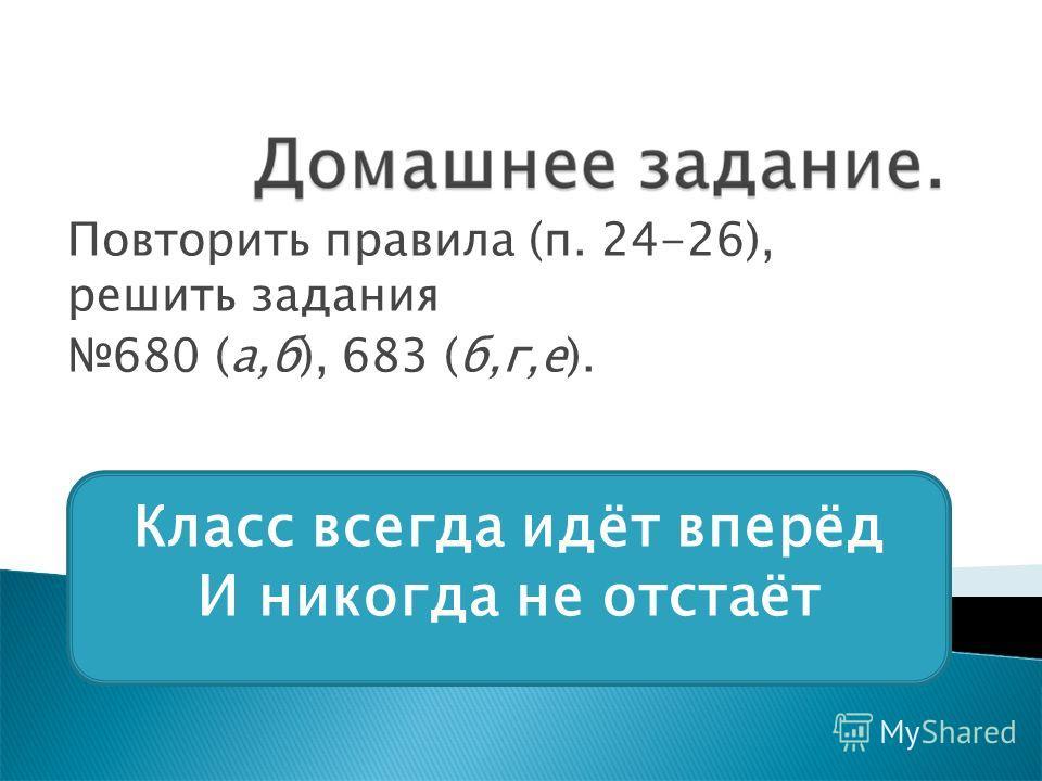 Повторить правила (п. 24-26), решить задания 680 (а,б), 683 (б,г,е). Класс всегда идёт вперёд И никогда не отстаёт