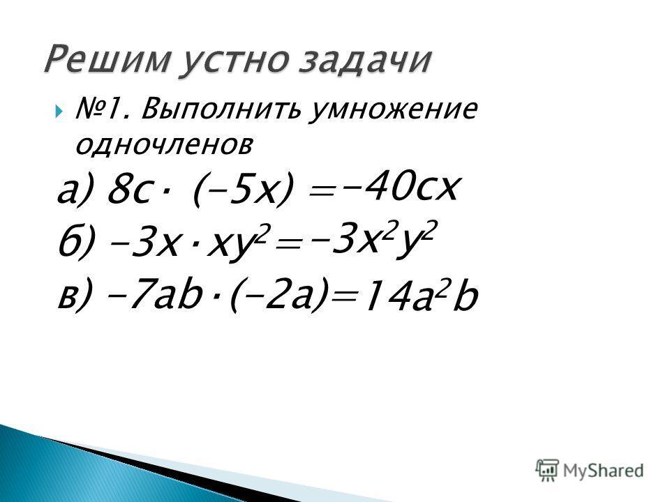 1. Выполнить умножение одночленов а) 8 с· (-5 х) = б) -3 х·ху 2 = в) -7 аb·(-2a)= -40 сх -3 х 2 у 2 14 а 2 b