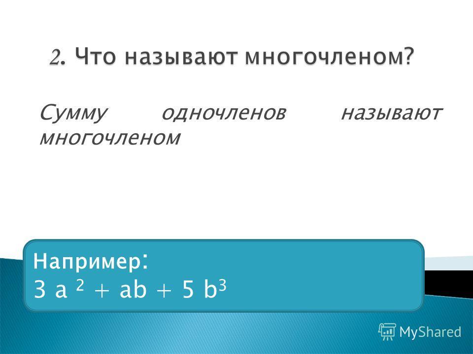 Сумму одночленов называют многочленом Например : 3 a 2 + ab + 5 b 3