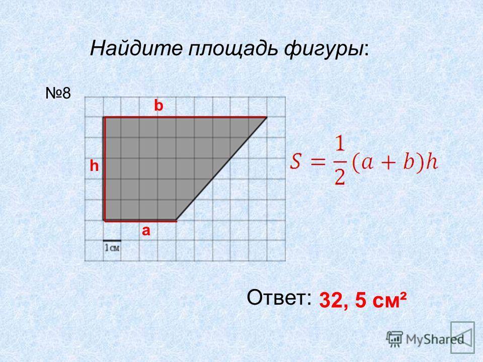 Найдите площадь фигуры: Ответ: 32, 5 см² 8 a h b