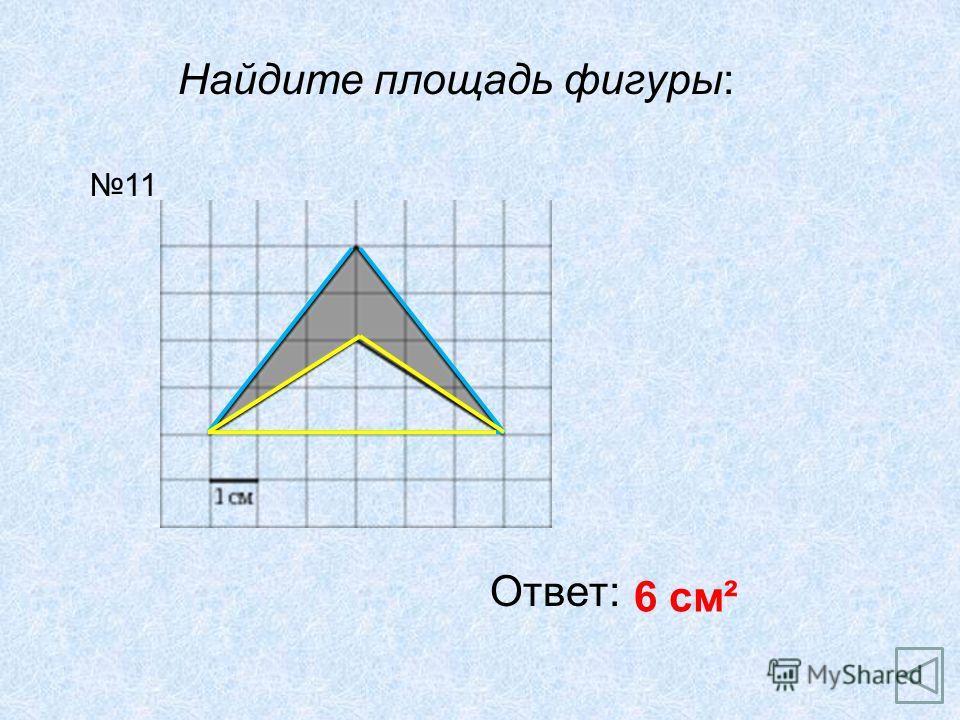 Найдите площадь фигуры: Ответ: 6 см² 11