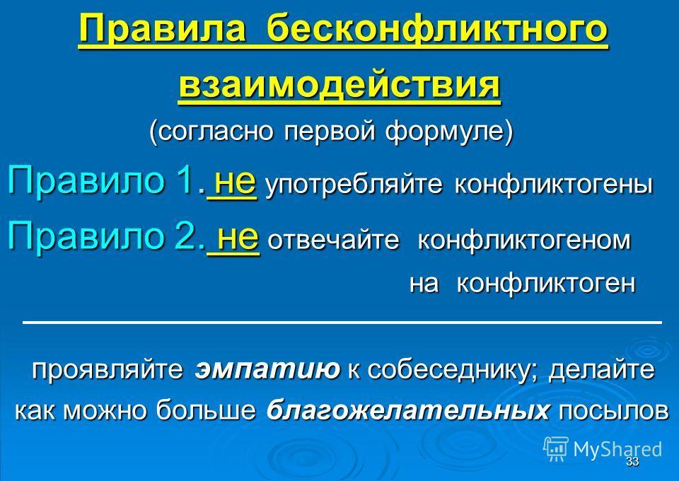 33 Правила бесконфликтного Правила бесконфликтноговзаимодействия (согласно первой формуле) (согласно первой формуле) Правило 1. не употребляйте конфликтогены Правило 2. не отвечайте конфликтогеном на конфликтоген на конфликтоген п роявляйте эмпатию к