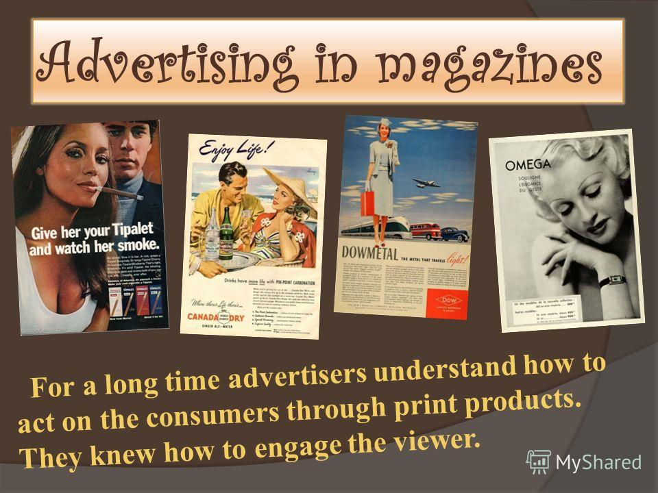 Advertising in magazines For a long time advertisers understand how to act on the consumers through print products. They knew how to engage the viewer.