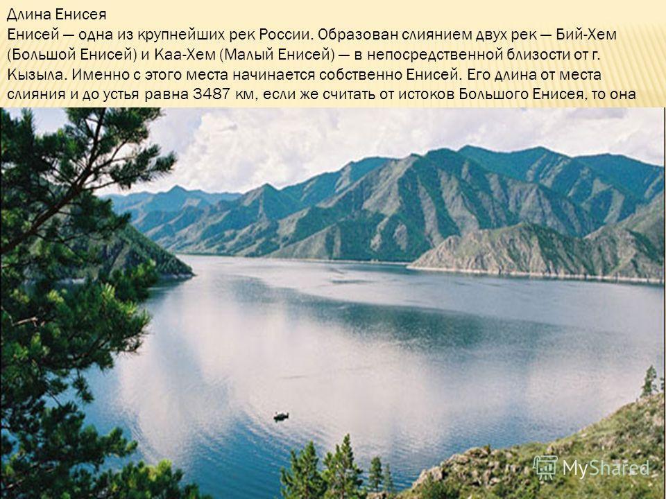 Длина Енисея Енисей одна из крупнейших рек России. Образован слиянием двух рек Бий-Хем (Большой Енисей) и Каа-Хем (Малый Енисей) в непосредственной близости от г. Кызыла. Именно с этого места начинается собственно Енисей. Его длина от места слияния и