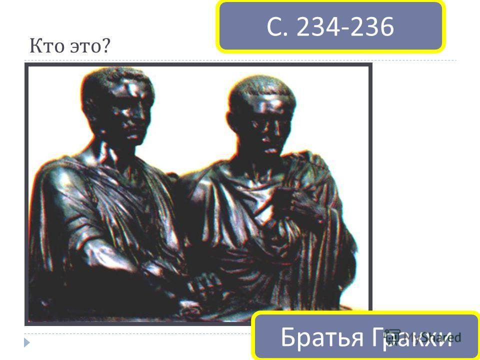 Кто это ? С. 234-236 Братья Гракхи