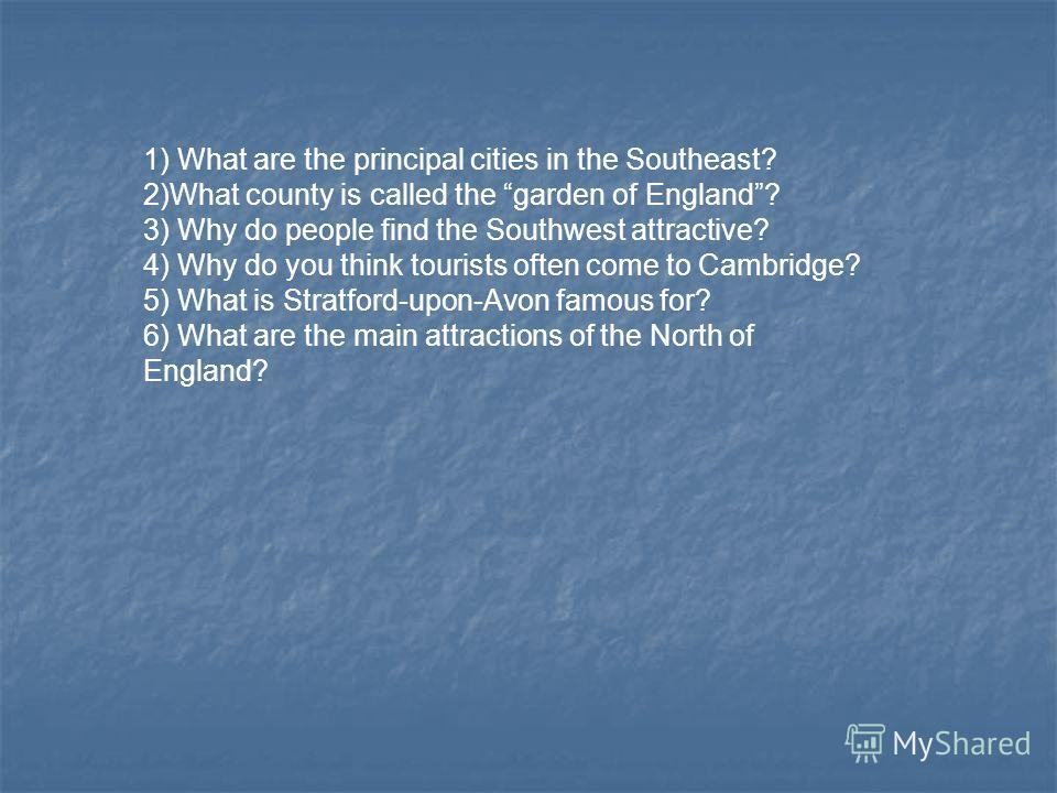 1) What are the principal cities in the Southeast? 2)What county is called the garden of England? 3) Why do people find the Southwest attractive? 4) Why do you think tourists often come to Cambridge? 5) What is Stratford-upon-Avon famous for? 6) What