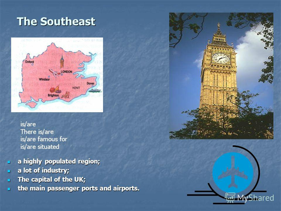 The Southeast a highly populated region; a highly populated region; a lot of industry; a lot of industry; The capital of the UK; The capital of the UK; the main passenger ports and airports. the main passenger ports and airports. is/are There is/are