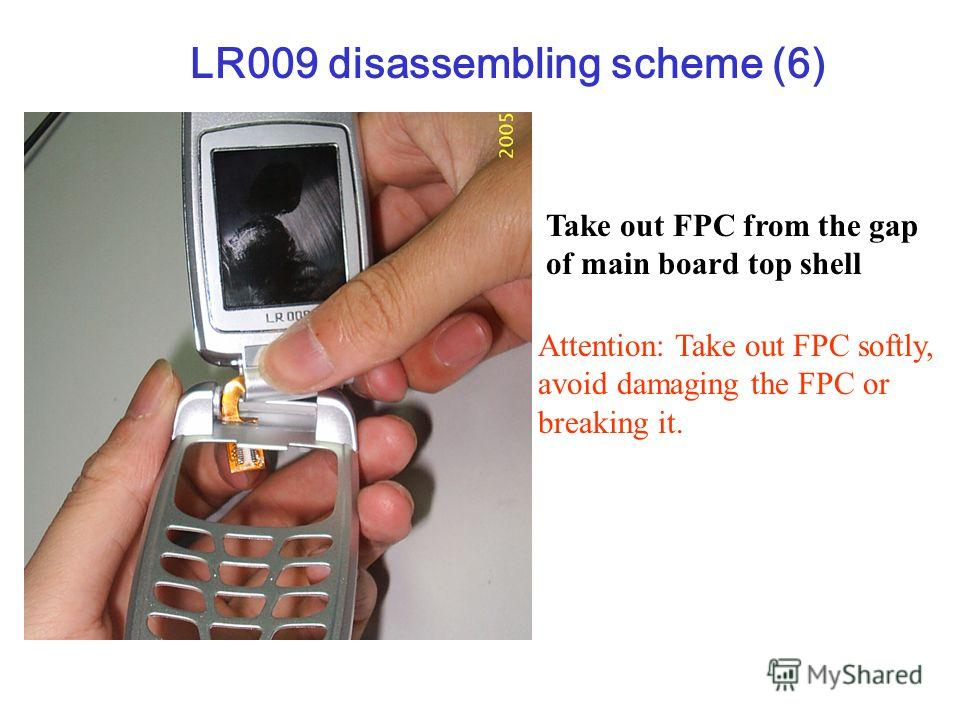 Take out FPC from the gap of main board top shell Attention: Take out FPC softly, avoid damaging the FPC or breaking it. LR009 disassembling scheme (6)