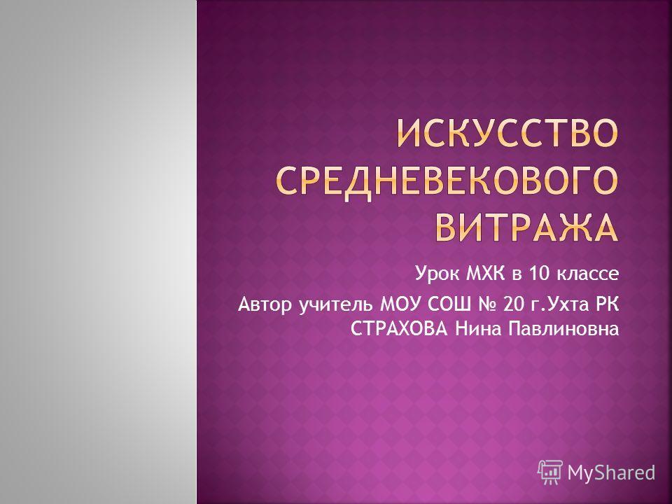 Урок МХК в 10 классе Автор учитель МОУ СОШ 20 г.Ухта РК СТРАХОВА Нина Павлиновна