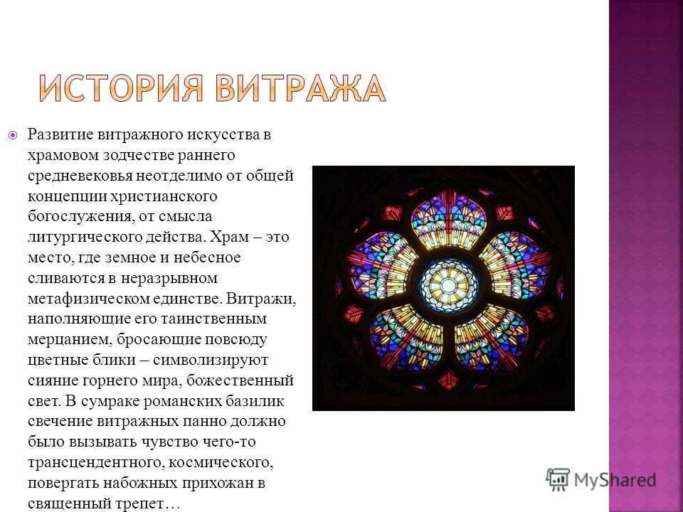 Развитие витражного искусства в храмовом зодчестве раннего средневековья неотделимо от общей концепции христианского богослужения, от смысла литургического действа. Храм – это место, где земное и небесное сливаются в неразрывном метафизическом единст