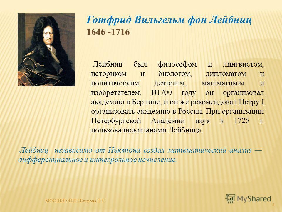 Готфрид Вильгельм фон Лейбниц 1646 -1716 Лейбниц был философом и лингвистом, историком и биологом, дипломатом и политическим деятелем, математиком и изобретателем. В1700 году он организовал академию в Берлине, и он же рекомендовал Петру I организоват