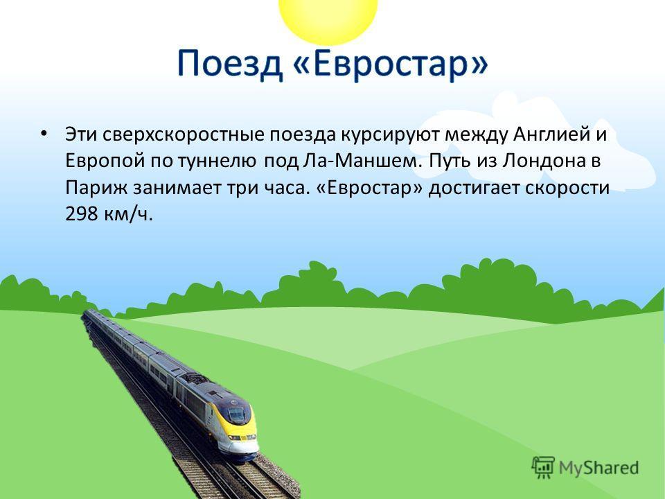 Эти сверхскоростные поезда курсируют между Англией и Европой по туннелю под Ла-Маншем. Путь из Лондона в Париж занимает три часа. «Евростар» достигает скорости 298 км/ч.
