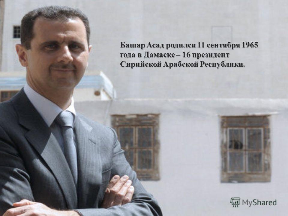 Башар Асад родился 11 сентября 1965 года в Дамаске – 16 президент Сирийской Арабской Республики.
