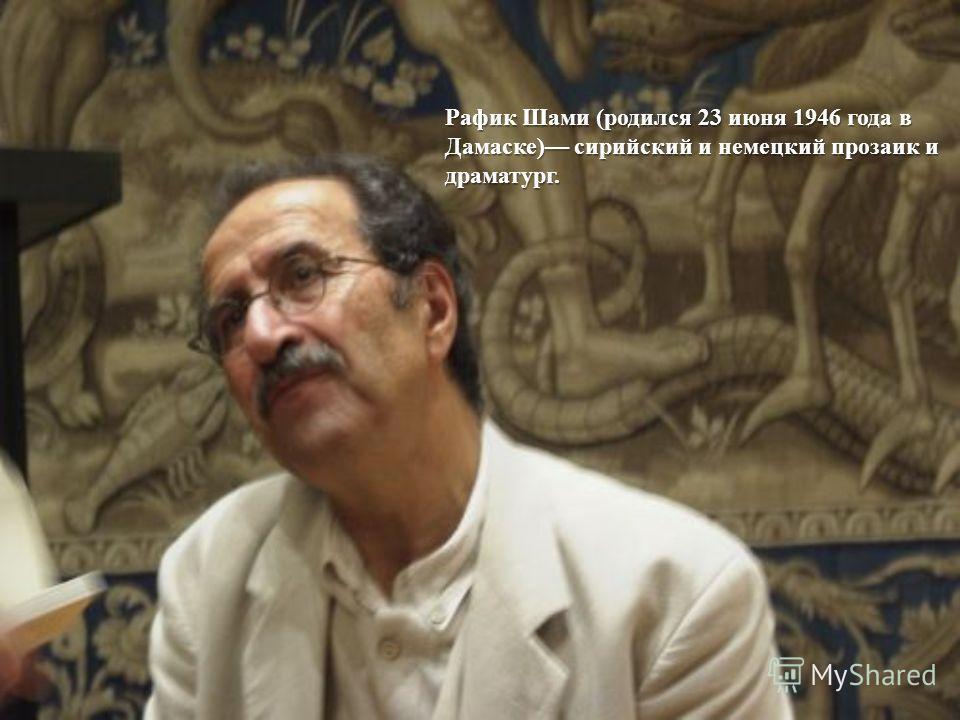 Рафик Шами ( родился 23 июня 1946 года в Дамаске ) сирийский и немецкий прозаик и драматург.