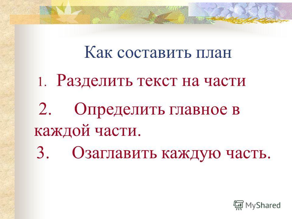 Как составить план 1. Разделить текст на части 2. Определить главное в каждой части. 3. Озаглавить каждую часть.