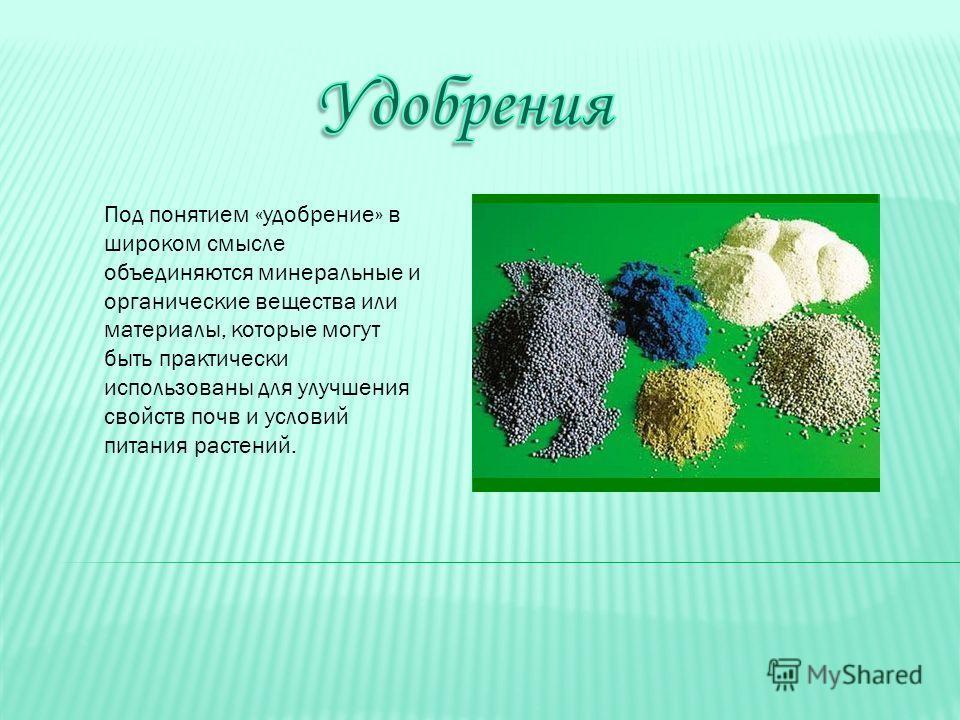 Под понятием «удобрение» в широком смысле объединяются минеральные и органические вещества или материалы, которые могут быть практически использованы для улучшения свойств почв и условий питания растений.