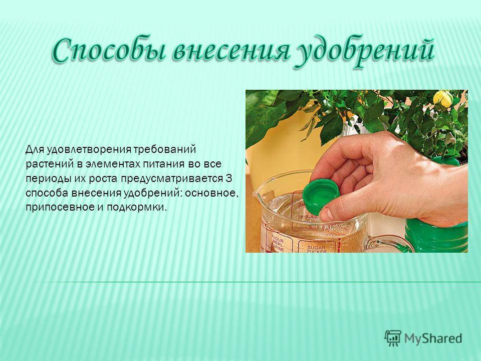 Для удовлетворения требований растений в элементах питания во все периоды их роста предусматривается 3 способа внесения удобрений: основное, припосевное и подкормки.