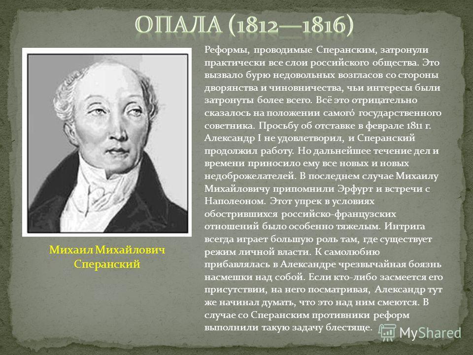 Реформы, проводимые Сперанским, затронули практически все слои российского общества. Это вызвало бурю недовольных возгласов со стороны дворянства и чиновничества, чьи интересы были затронуты более всего. Всё это отрицательно сказалось на положении са