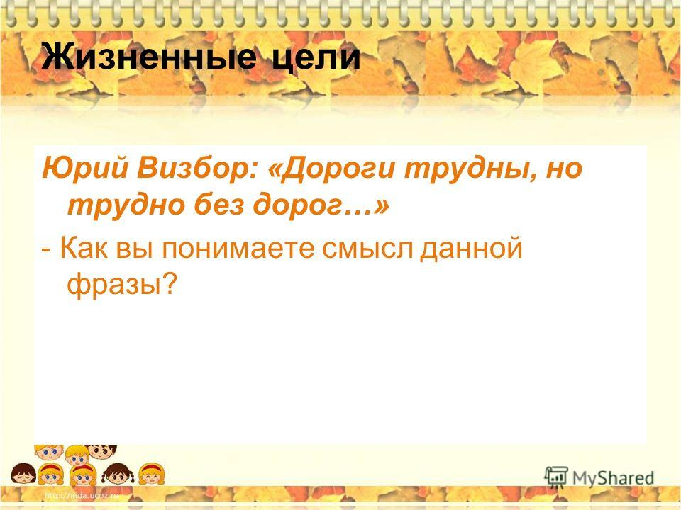 Жизненные цели Юрий Визбор: «Дороги трудны, но трудно без дорог…» - Как вы понимаете смысл данной фразы?
