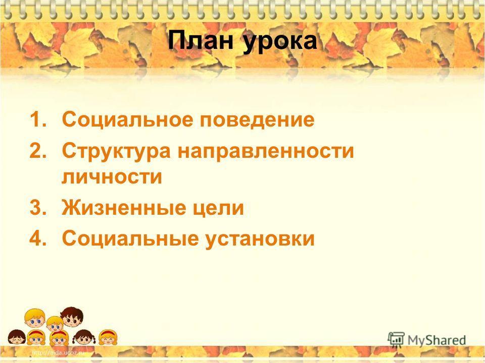 План урока 1. Социальное поведение 2. Структура направленности личности 3. Жизненные цели 4. Социальные установки
