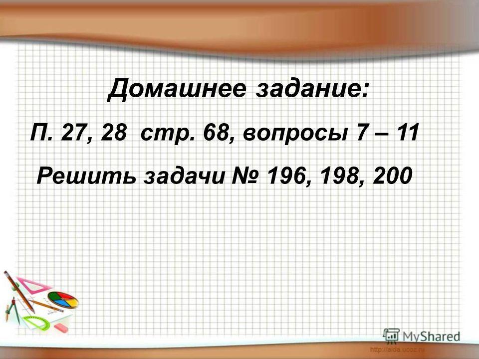 Домашнее задание: П. 27, 28 стр. 68, вопросы 7 – 11 Решить задачи 196, 198, 200
