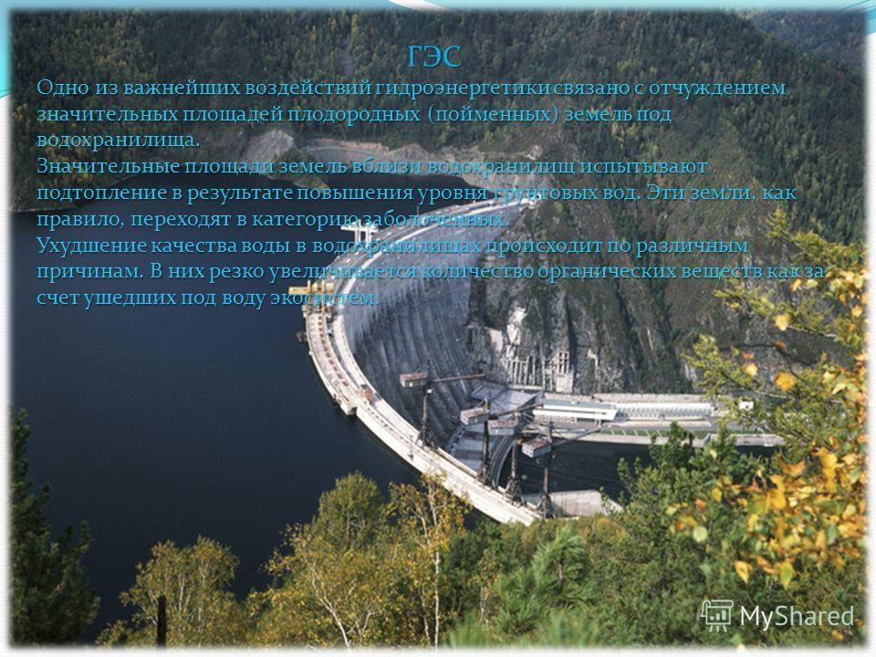 ГЭС Одно из важнейших воздействий гидроэнергетики связано с отчуждением значительных площадей плодородных (пойменных) земель под водохранилища. Значительные площади земель вблизи водохранилищ испытывают подтопление в результате повышения уровня грунт