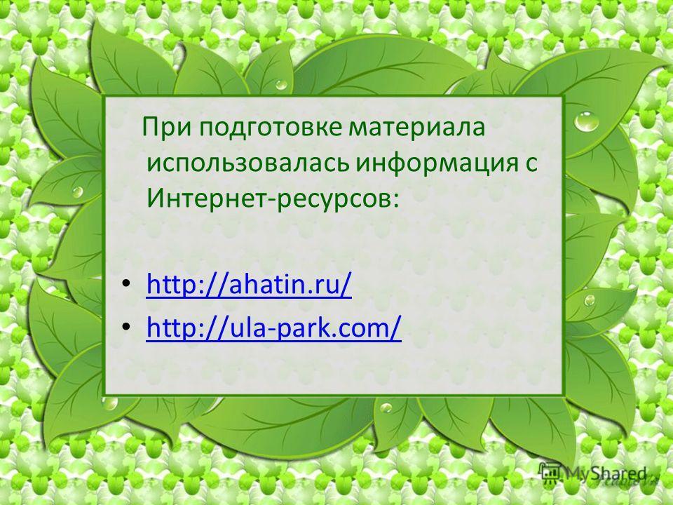 При подготовке материала использовалась информация с Интернет-ресурсов: http://ahatin.ru/ http://ula-park.com/