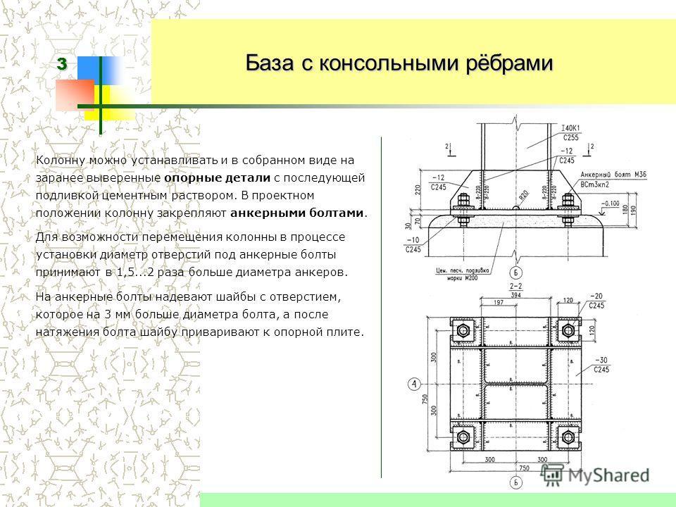 3 База с консольными рёбрами Колонну можно устанавливать и в собранном виде на заранее выверенные опорные детали с последующей подливкой цементным раствором. В проектном положении колонну закрепляют анкерными болтами. Для возможности перемещения коло