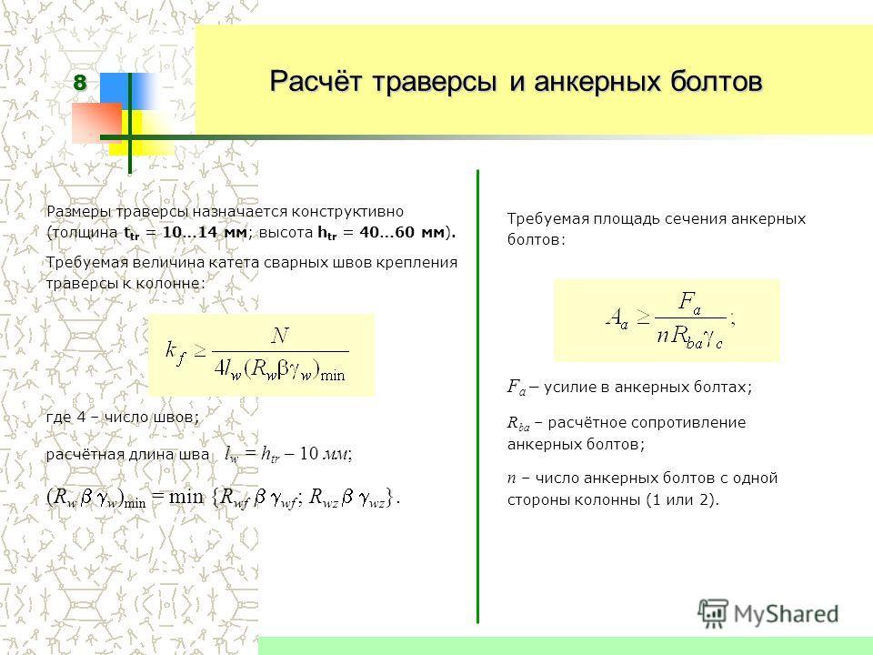 8 Требуемая площадь сечения анкерных болтов: F a – усилие в анкерных болтах; R ba – расчётное сопротивление анкерных болтов; n – число анкерных болтов с одной стороны колонны (1 или 2). Размеры траверсы назначается конструктивно (толщина t tr = 10…14