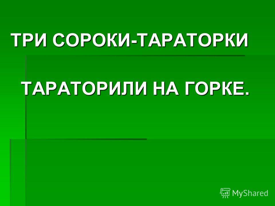 ТРИ СОРОКИ-ТАРАТОРКИ ТАРАТОРИЛИ НА ГОРКЕ.