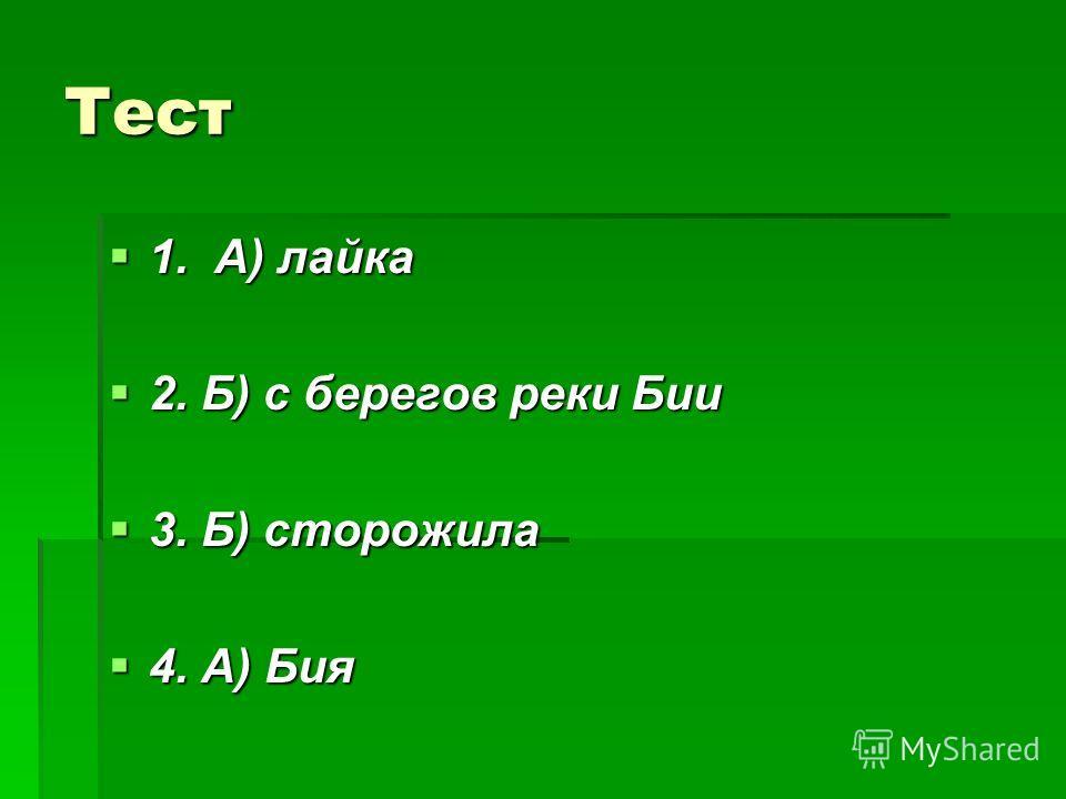 Тест 1. А) лайка 1. А) лайка 2. Б) с берегов реки Бии 2. Б) с берегов реки Бии 3. Б) сторожила 3. Б) сторожила 4. А) Бия 4. А) Бия