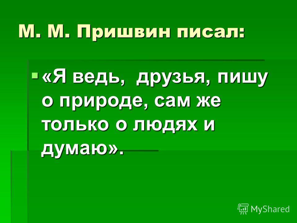 М. М. Пришвин писал: «Я ведь, друзья, пишу о природе, сам же только о людях и думаю». «Я ведь, друзья, пишу о природе, сам же только о людях и думаю».