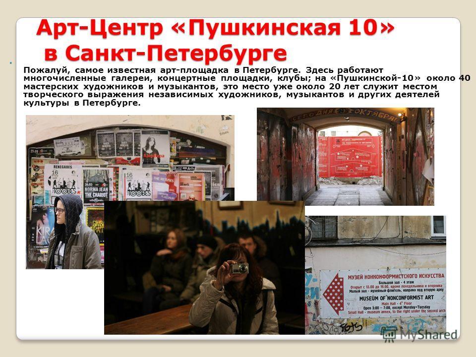 Арт-Центр «Пушкинская 10» в Санкт-Петербурге Пожалуй, самое известная арт-площадка в Петербурге. Здесь работают многочисленные галереи, концертные площадки, клубы; на «Пушкинской-10» около 40 мастерских художников и музыкантов, это место уже около 20