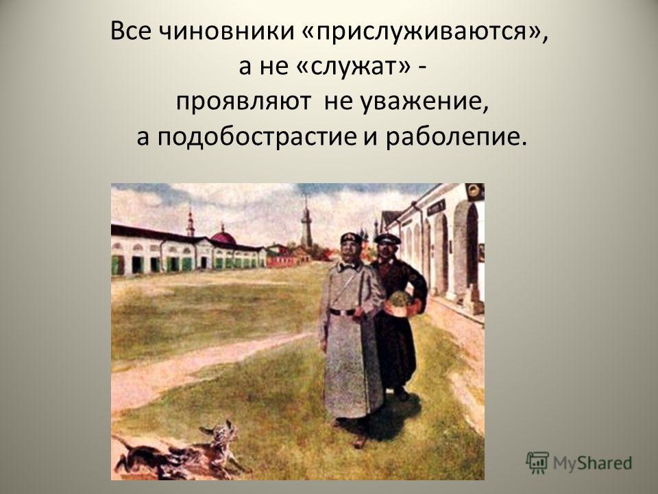 Все чиновники «прислуживаются», а не «служат» - проявляют не уважение, а подобострастие и раболепие.