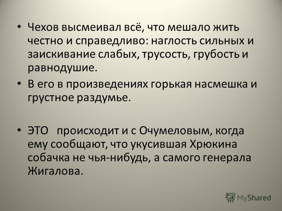 Чехов высмеивал всё, что мешало жить честно и справедливо: наглость сильных и заискивание слабых, трусость, грубость и равнодушие. В его в произведениях горькая насмешка и грустное раздумье. ЭТО происходит и с Очумеловым, когда ему сообщают, что укус