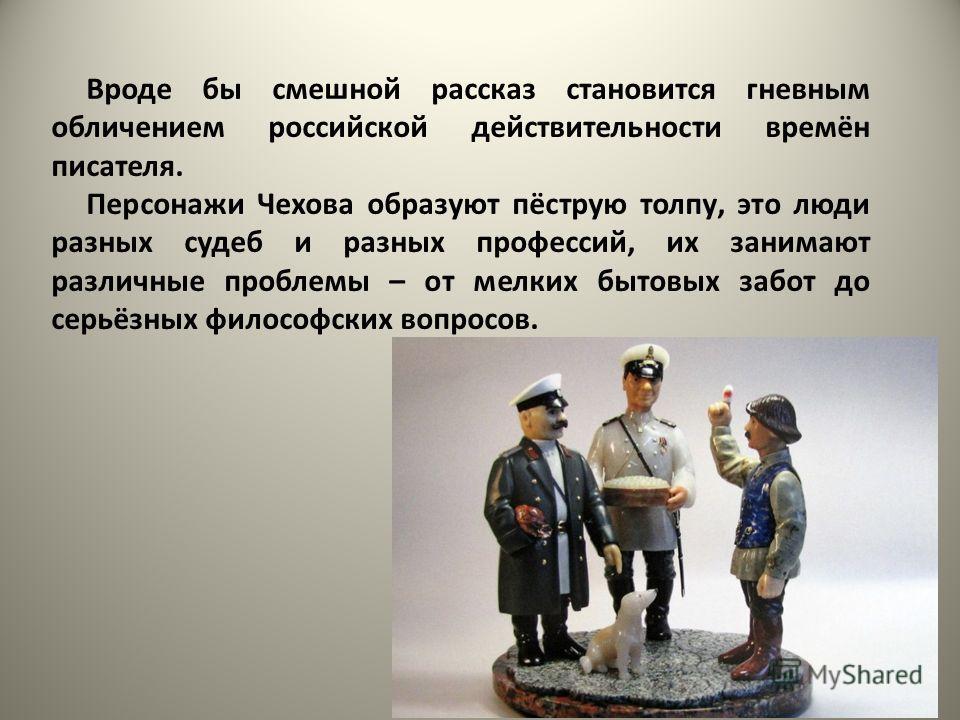 Вроде бы смешной рассказ становится гневным обличением российской действительности времён писателя. Персонажи Чехова образуют пёструю толпу, это люди разных судеб и разных профессий, их занимают различные проблемы – от мелких бытовых забот до серьёзн