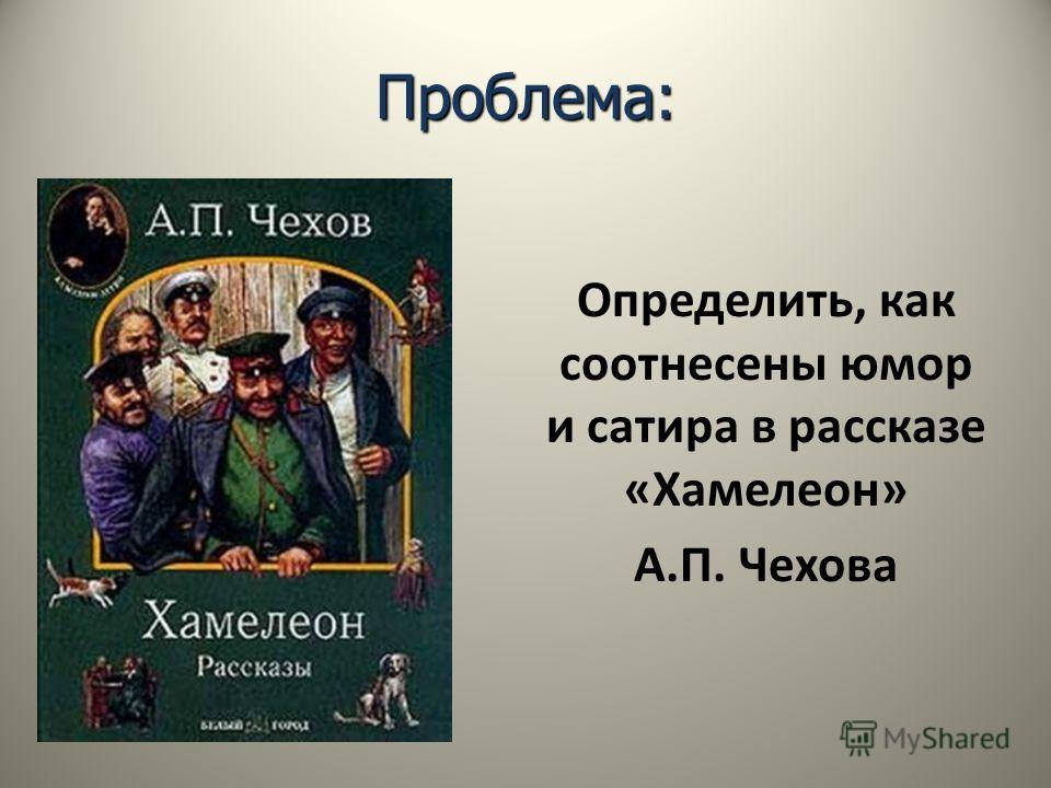 Проблема: Определить, как соотнесены юмор и сатира в рассказе «Хамелеон» А.П. Чехова