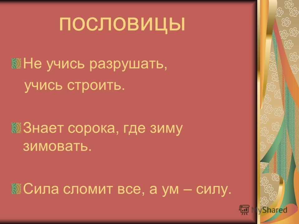 пословицы Не учись разрушать, учись строить. Знает сорока, где зиму зимовать. Сила сломит все, а ум – силу.