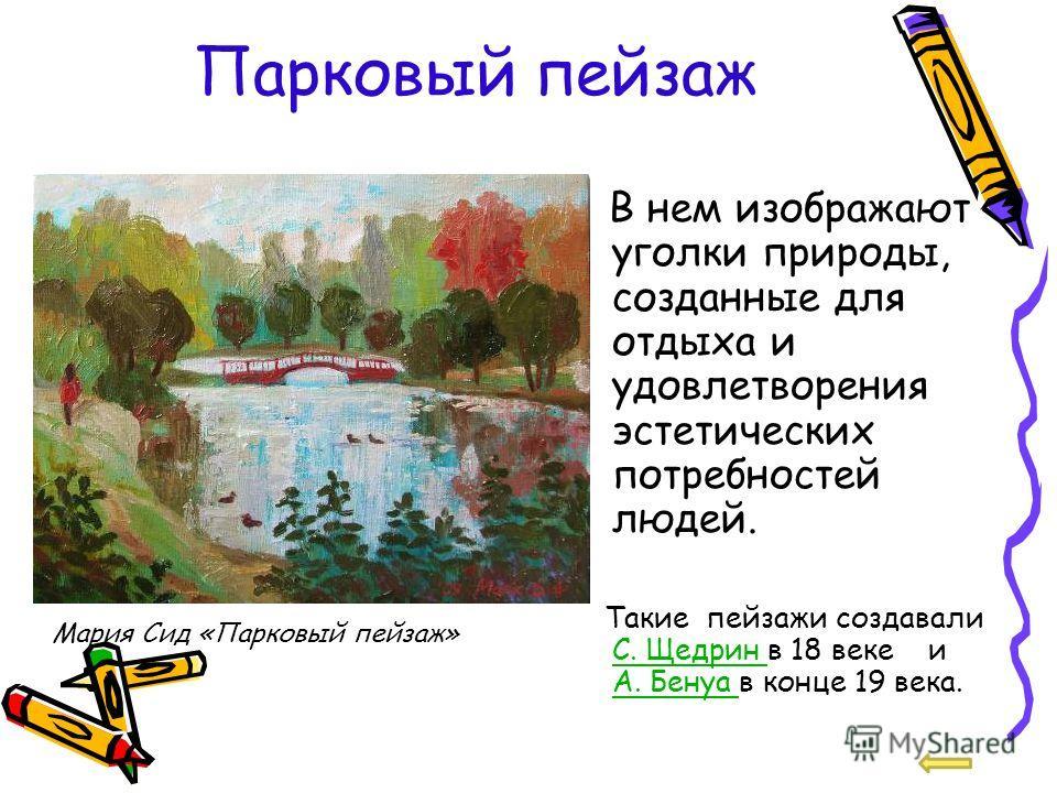 Парковый пейзаж В нем изображают уголки природы, созданные для отдыха и удовлетворения эстетических потребностей людей. Такие пейзажи создавали С. Щедрин в 18 веке и А. Бенуа в конце 19 века. С. Щедрин А. Бенуа Мария Сид «Парковый пейзаж»