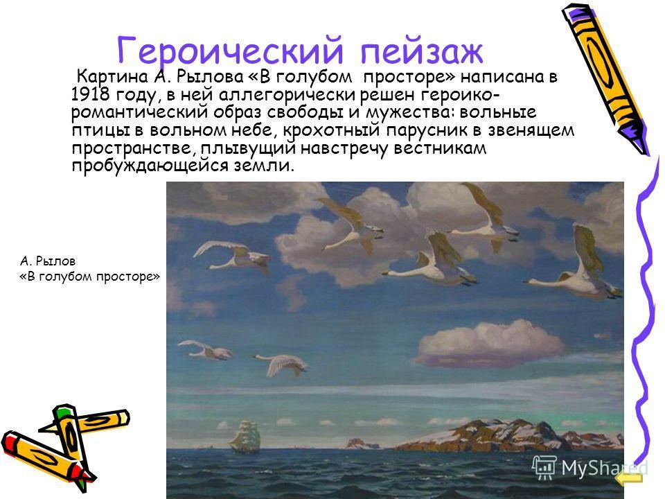 Героический пейзаж Картина А. Рылова «В голубом просторе» написана в 1918 году, в ней аллегорически решен героико- романтический образ свободы и мужества: вольные птицы в вольном небе, крохотный парусник в звенящем пространстве, плывущий навстречу ве