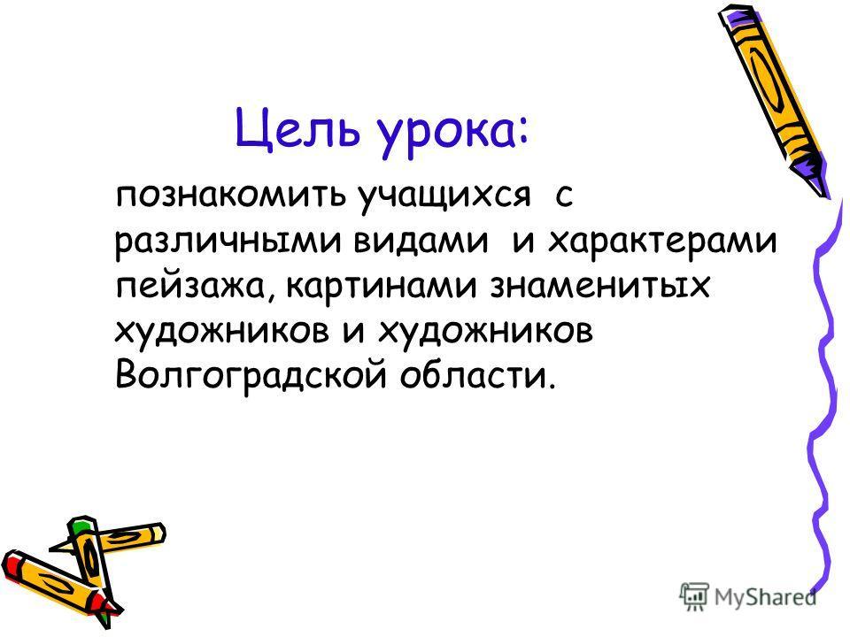 Цель урока: познакомить учащихся с различными видами и характерами пейзажа, картинами знаменитых художников и художников Волгоградской области.