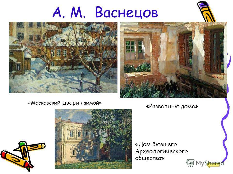 А. М. Васнецов «Московский дворик зимой» «Развалины дома» «Дом бывшего Археологического общества»