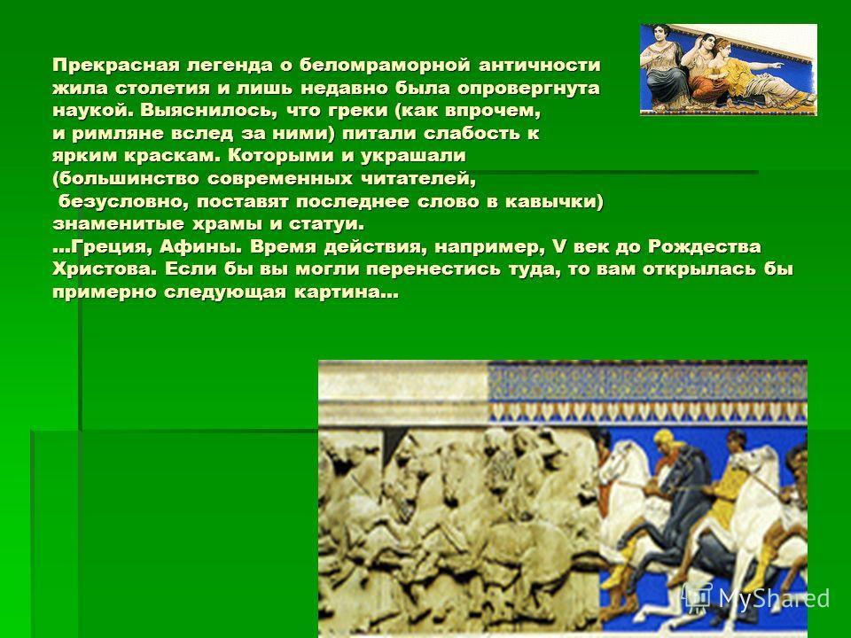 Прекрасная легенда о беломраморной античности жила столетия и лишь недавно была опровергнута наукой. Выяснилось, что греки (как впрочем, и римляне вслед за ними) питали слабость к ярким краскам. Которыми и украшали (большинство современных читателей,