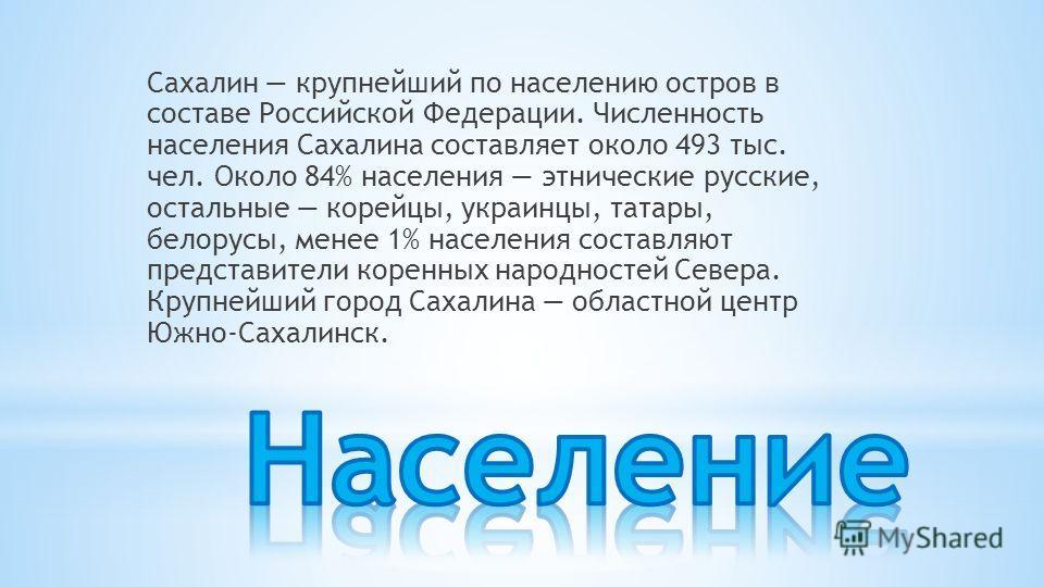 Сахалин крупнейший по населению остров в составе Российской Федерации. Численность населения Сахалина составляет около 493 тыс. чел. Около 84% населения этнические русские, остальные корейцы, украинцы, татары, белорусы, менее 1% населения составляют