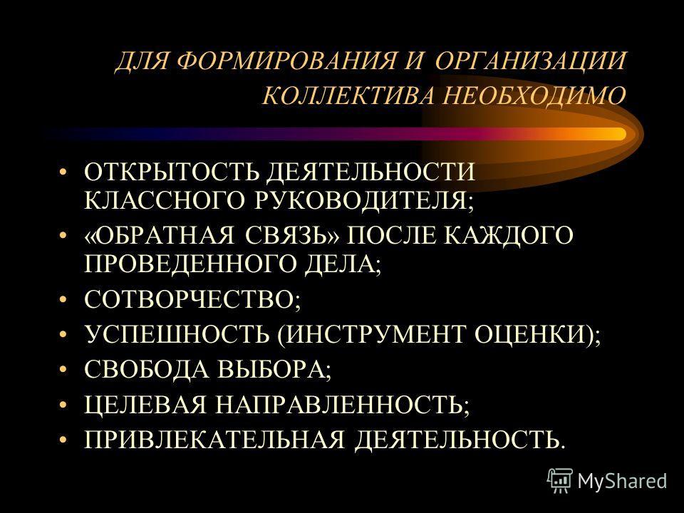 ДЛЯ ФОРМИРОВАНИЯ И ОРГАНИЗАЦИИ КОЛЛЕКТИВА НЕОБХОДИМО ОТКРЫТОСТЬ ДЕЯТЕЛЬНОСТИ КЛАССНОГО РУКОВОДИТЕЛЯ; «ОБРАТНАЯ СВЯЗЬ» ПОСЛЕ КАЖДОГО ПРОВЕДЕННОГО ДЕЛА; СОТВОРЧЕСТВО; УСПЕШНОСТЬ (ИНСТРУМЕНТ ОЦЕНКИ); СВОБОДА ВЫБОРА; ЦЕЛЕВАЯ НАПРАВЛЕННОСТЬ; ПРИВЛЕКАТЕЛЬН