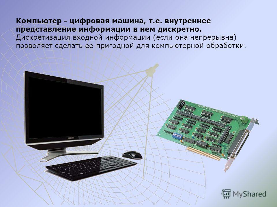 Компьютер - цифровая машина, т.е. внутреннее представление информации в нем дискретно. Дискретизация входной информации (если она непрерывна) позволяет сделать ее пригодной для компьютерной обработки.