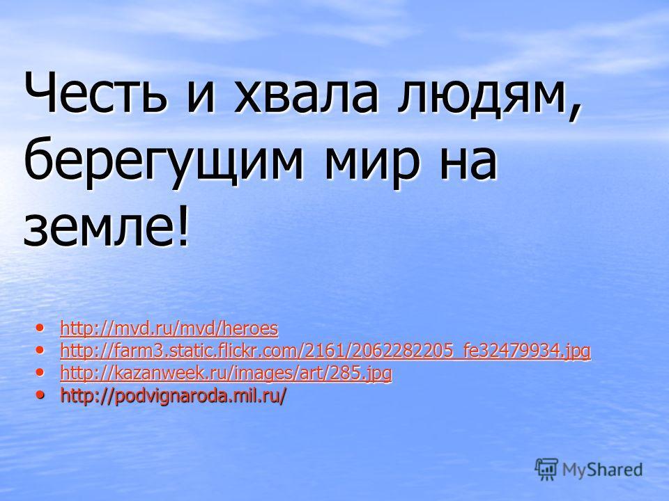 Честь и хвала людям, берегущим мир на земле! http://mvd.ru/mvd/heroes http://mvd.ru/mvd/heroes http://mvd.ru/mvd/heroes http://farm3.static.flickr.com/2161/2062282205_fe32479934. jpg http://farm3.static.flickr.com/2161/2062282205_fe32479934. jpg http