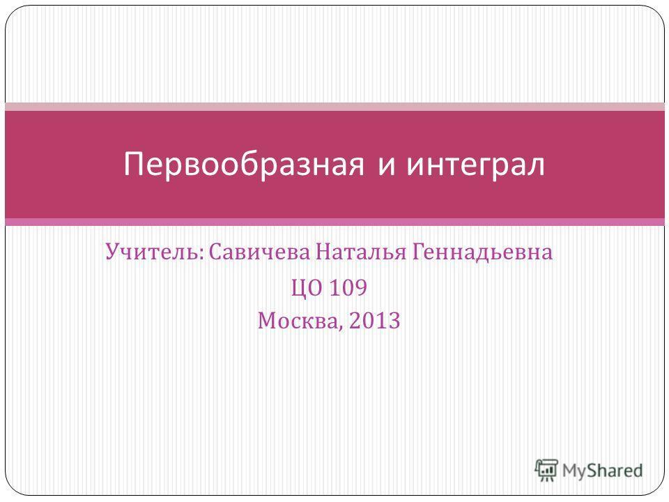 Учитель : Савичева Наталья Геннадьевна ЦО 109 Москва, 2013 Первообразная и интеграл